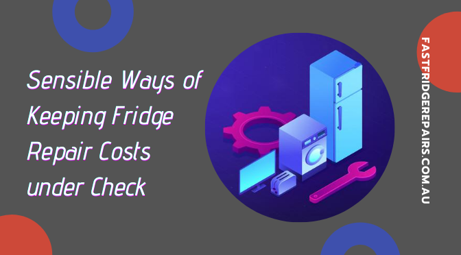 Sensible Ways of Keeping Fridge Repair Costs under Check