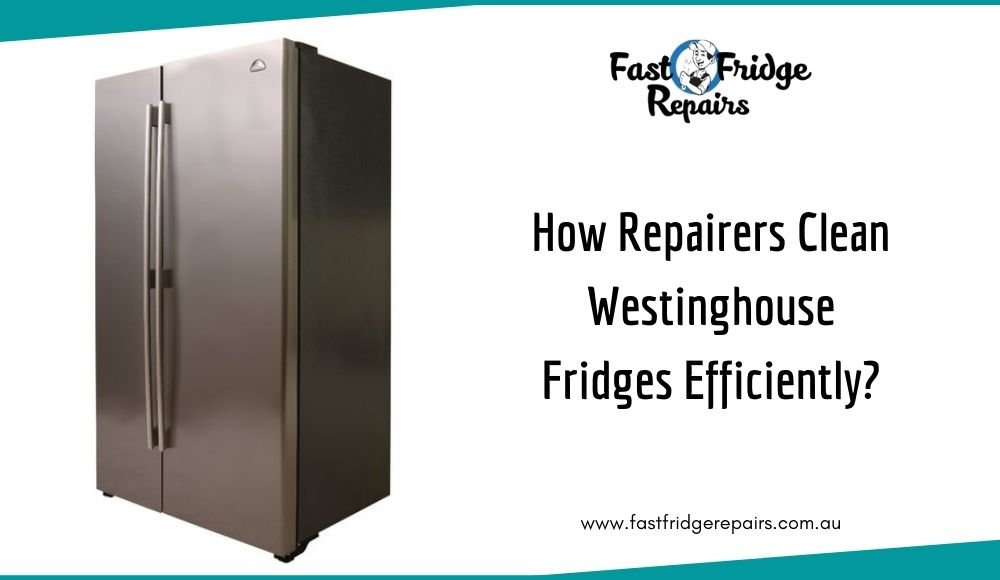 How Repairers Clean Westinghouse Fridges Efficiently